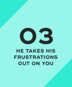 He takes his frustrations out on you
