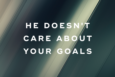 1. He doesn't care about your goals
