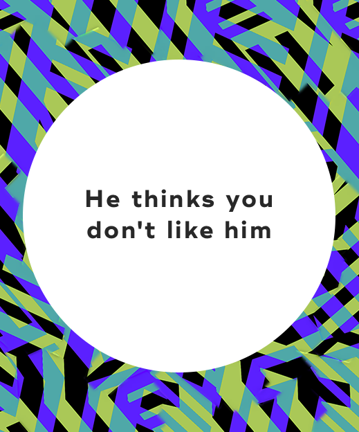 1. He thinks you don't like him-1