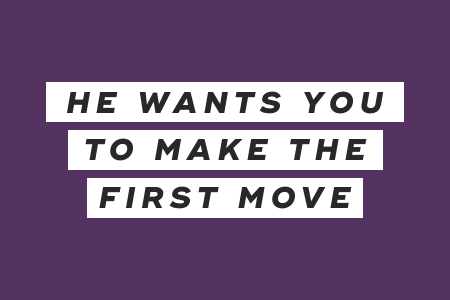 1. He wants you to make the first move