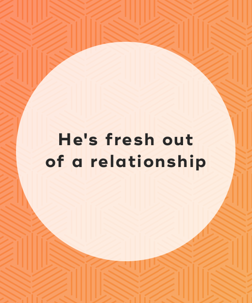 1. He's fresh out of a relationship