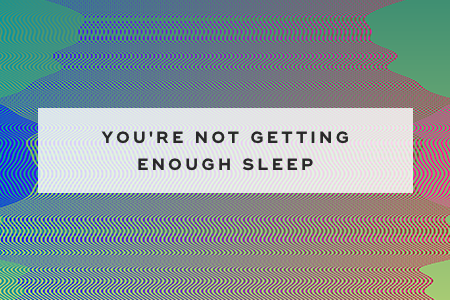 1. You're not getting enough sleep