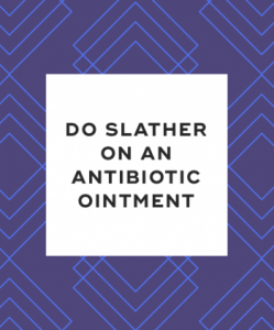 Do slather on an antibiotic ointment