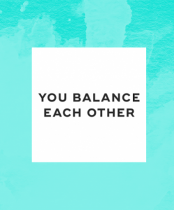 You balance each other