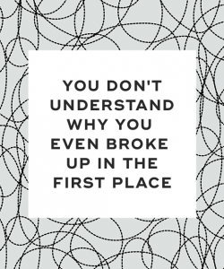 You don't understand why you even broke up in the first place