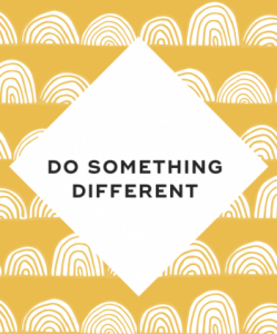 Do something different