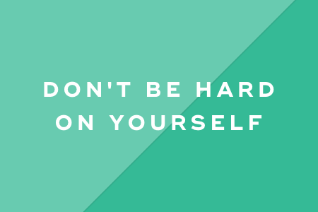 2. Don't be hard on yourself