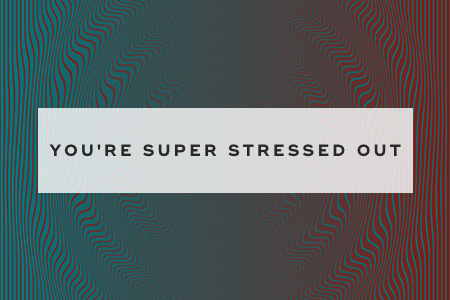 2. You're super stressed out