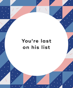 You're last on his list