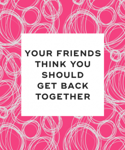 Your friends think you should get back together