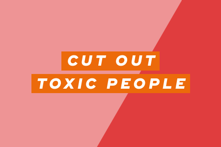 3. Cut out toxic people