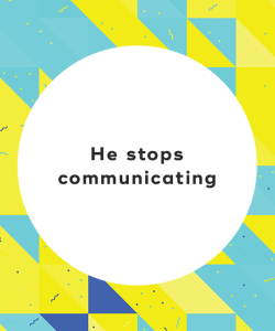 He stops communicating