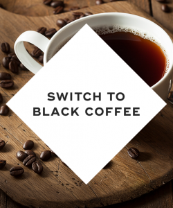 Switch to black coffee