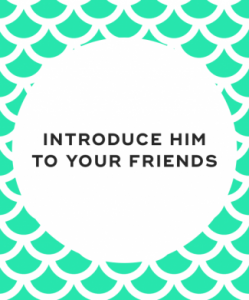 Introduce him to your friends