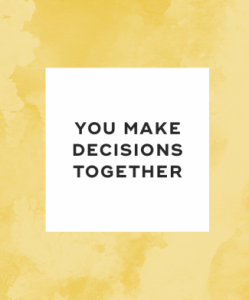 You make decisions together