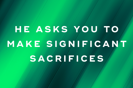 4. He asks you to make significant sacrifices