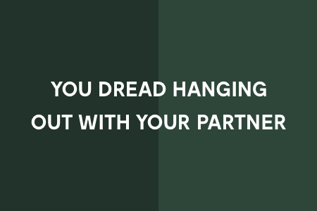 4. You dread hanging out with your partner