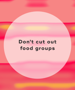 Don't cut out food groups