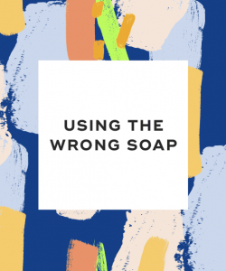 Using the wrong soap