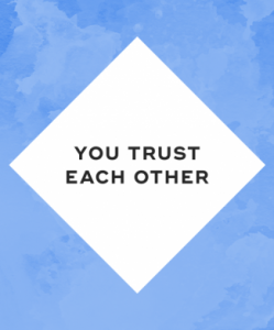 You trust each other