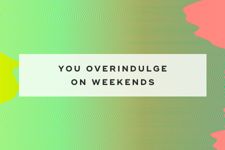 5. You overindulge on weekends