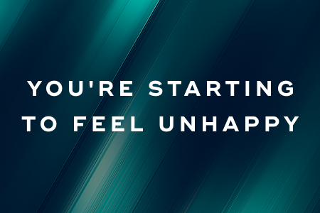 5. You're starting to feel unhappy