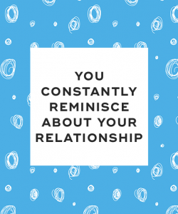 You constantly reminisce about your relationship