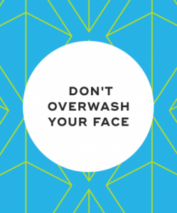 Do not overwash your face