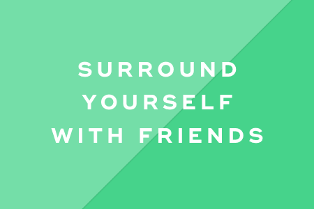 6. Surround yourself with friends