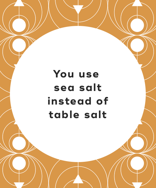 6. You use sea salt instead of table salt