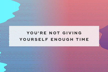 6. You're not giving yourself enough time