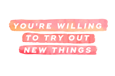 6. You're willing to try out new things