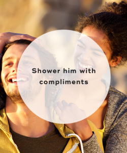 Shower him with compliments
