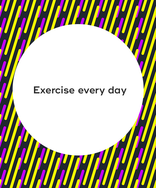 7. Exercise every day