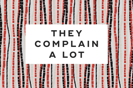 7. They complain a lot