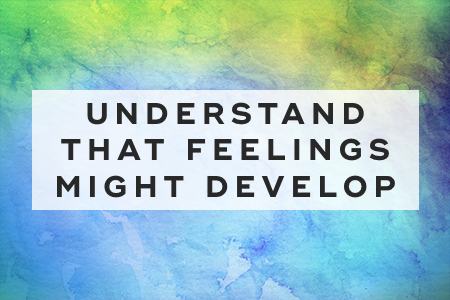 7. Understand that feelings might develop