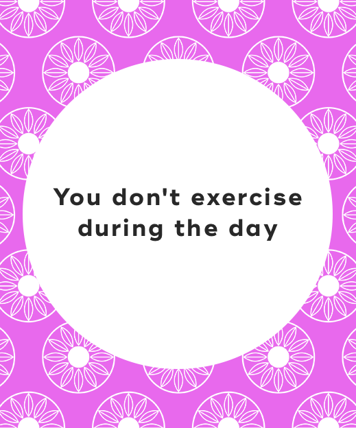 7. You don't exercise during the day