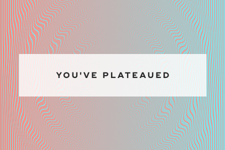 7. You've plateaued