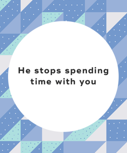 He stops spending time with you