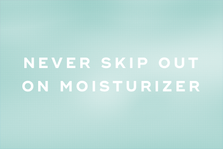 8. Never skip out on moisturizer
