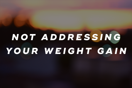 8. Not addressing your weight gain
