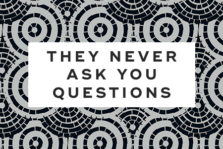 8. They never ask you questions