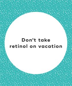Don't take retinol on vacation