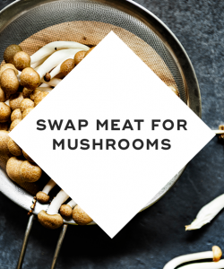 Swap meat for mushrooms