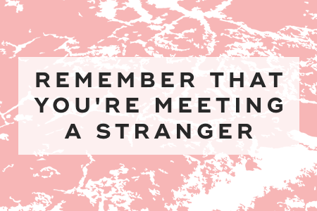 Remember that you're meeting a stranger